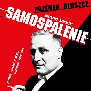 """""""Samospalenie"""" - monodram w wykonaniu Przemysława Bluszcza"""