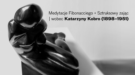 Medytacje Fibonacciego + Sztruksowy zając|wobec Katarzyny Kobro