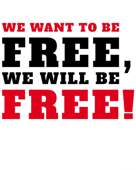 We want to be free, we will be free!