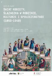 Świat kobiety. Ślązaczka w rodzinie, kulturze i społeczeństwie (1850-1940)