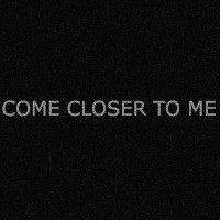 Come Closer to Me